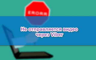 Не отправляется видео через Viber, причины проблемы
