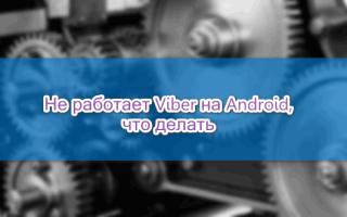 Не скачивается и не работает Viber на Android, что делать